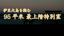 伊豆大島を正面に望む 眺望絶佳の最上階客室「旭日」