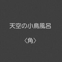 ◆天空の小鳥風呂 角